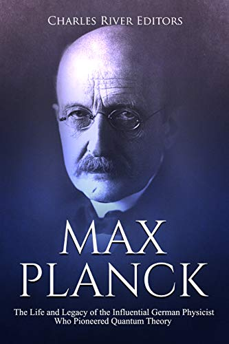 #freebooks – Max Planck: The Life and Legacy of the Influential German Physicist Who Pioneered Quantum Theory by Charles River Editors