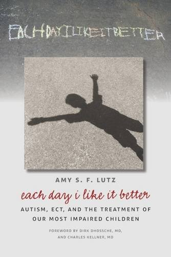 Each Day I Like It Better: Autism, ECT, and the Treatment of Our Most Impaired Children -