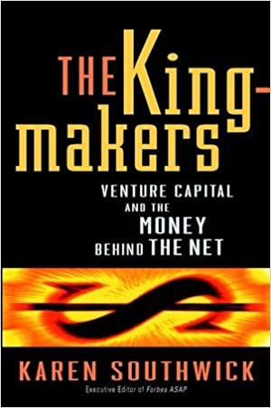 The Kingmakers: Venture Capital and the Money Behind the Net