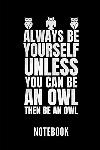 (ALWAYS BE YOURSELF UNLESS YOU CAN BE AN OWL THEN BE AN OWL NOTEBOOK:   Notizbuch mit 110 linierten Seiten   Format 6x9 DIN A5   Soft cover matt   ... für mehr Designs zu dem Thema Eulen)