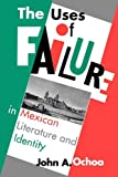 The Uses of Failure in Mexican Literature and Identity, John A. Ochoa, 0292719531