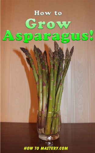 How To Grow Asparagus - How to Grow Asparagus! (How-To Mastery Book 6)