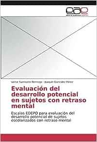 Evaluación del desarrollo potencial en sujetos con retraso mental: Escalas EDEPO para evaluación del desarrollo potencial de sujetos escolarizados con ...