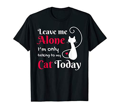 Leave Me Alone I'm Only Talking To My Cat T-Shirt Cat Love