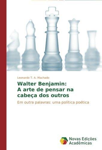 Walter Benjamin: A arte de pensar na cabe??a dos outros: Em outra palavras: uma pol??tica po??tica by Leonardo T. A. Machado (2014-08-14)