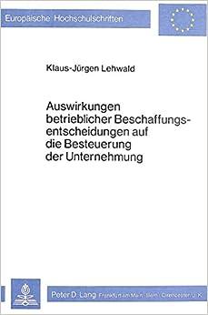 Auswirkungen Betrieblicher Beschaffungsentscheidungen Auf Die Besteuerung Der Unternehmung (Europaeische Hochschulschriften / European University Studie)