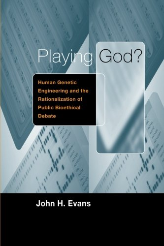 Playing God?: Human Genetic Engineering and the Rationalization of Public Bioethical Debate (Morality and Society Series)