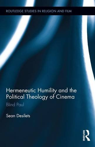 Hermeneutic Humility and the Political Theology of Cinema: Blind Paul (Routledge Studies in Religion and Film)