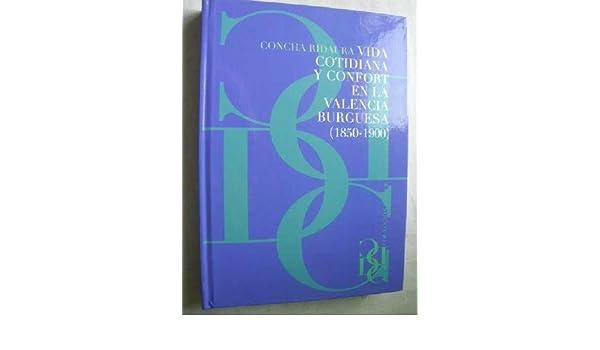 VIDA COTIDIANA Y CONFORT EN LA VALENCIA BURGUESA 1850-1900: Amazon.es: RIDAURA, Concha: Libros