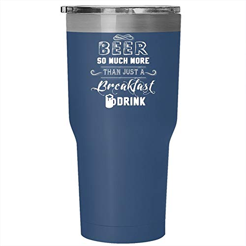 Beer So Much More Than Just A Breakfast Drink Tumbler 30 oz Stainless Steel, Funny Drinking Beer Travel Mug (Tumbler - Blue) (Beer So Much More Than A Breakfast Drink)