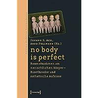 no body is perfect: Baumaßnahmen am menschlichen Körper. Bioethische und ästhetische Aufrisse (Edition Moderne Postmoderne)