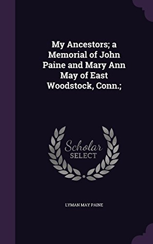 My Ancestors; a Memorial of John Paine and Mary Ann May of East Woodstock, Conn.;