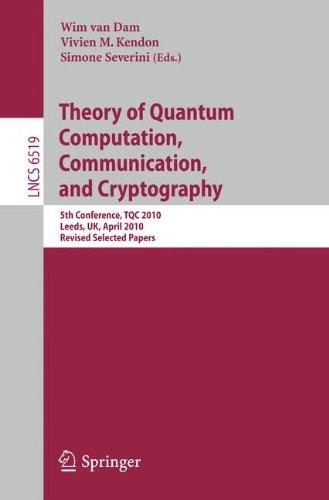 Theory of Quantum Computation, Communication and Cryptography by Simone Severini , Vivien M. Kendon , Wim van Dam, Publisher : Springer