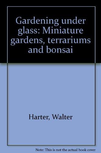 Gardening Under Glass - Gardening under glass: Miniature gardens, terrariums and bonsai