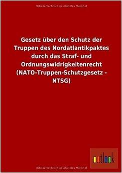 Gesetz Uber Den Schutz Der Truppen Des Nordatlantikpaktes Durch Das Straf- Und Ordnungswidrigkeitenrecht (NATO-Truppen-Schutzgesetz - Ntsg) by Ohne Autor (2013-05-07)