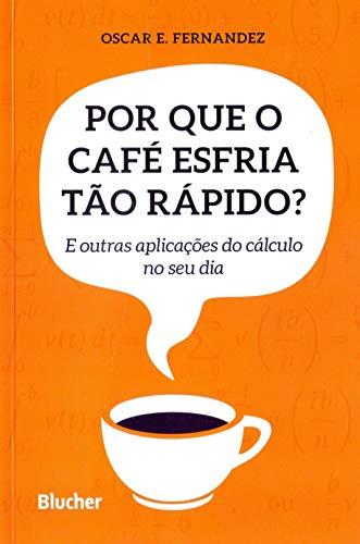 Por que o Café Esfria Tão Rápido?: e Outras Aplicações do Cálculo no seu dia
