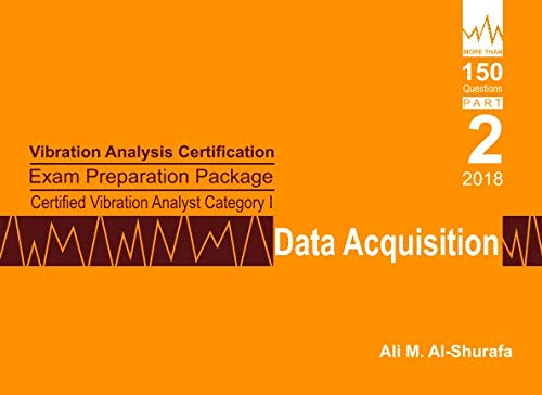 Vibration Analysis Certification Exam Preparation Package Certified Vibration Analyst Category I: Data Acquisition: ISO 18436-2 CVA Level 1: Part 2 (CAT I PREP I SERIES Practice Tests)