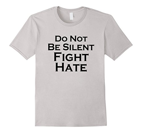 Do Not Be Silent Fight Hate Anti-Trump Love T Shirt