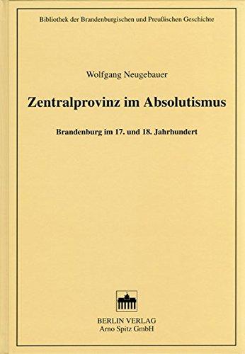 Zentralprovinz im Absolutismus: Brandenburg im 17. und 18. Jahrhundert (Bibliothek der Brandenburgischen und Preußischen Geschichte)