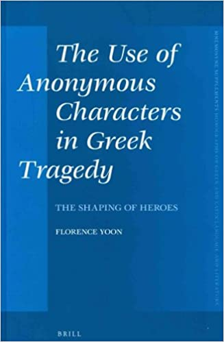 The Use of Anonymous Characters in Greek Tragedy: The Shaping of Heroes (Mnemosyne, Supplements) (Mnemosyne Supplements Monographs on Greek and Roman Language and Literature)