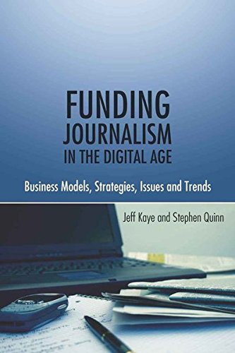 Funding Journalism in the Digital Age: Business Models, Strategies, Issues and Trends por Jeff Kaye