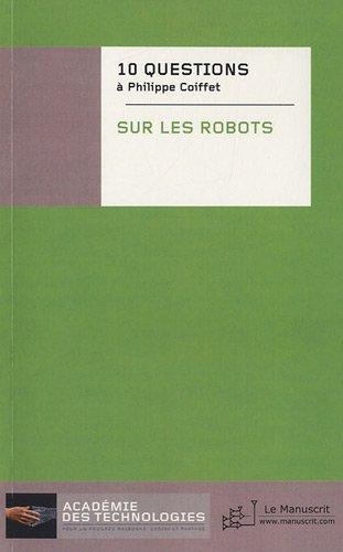 Dix questions posées à Philippe Coiffet sur les robots (Académie des Technologies) (French Edition)