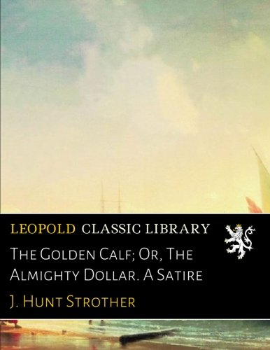 Read Online The Golden Calf; Or, The Almighty Dollar. A Satire PDF