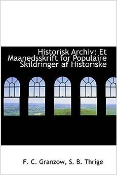 Historisk Archiv: Et Maanedsskrift for Populaire Skildringer af Historiske by F. C. Granzow (2008-12-09)