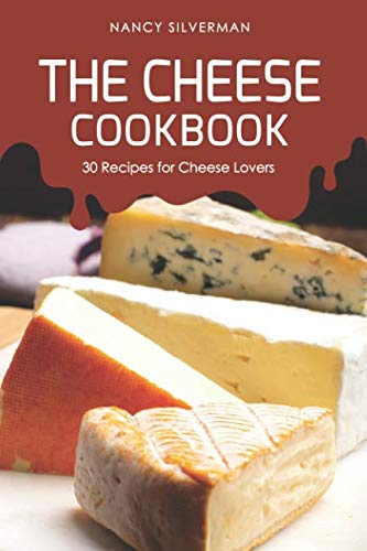The Cheese Cookbook: 30 Recipes for Cheese Lovers by Nancy Silverman