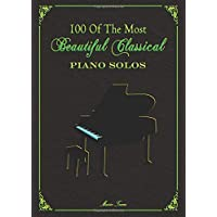 100 Of The Most Beautiful Classical Piano Solos: Bach, Beethoven, Chopin, Debussy, Handel, Mozart, Satie, Schubert, Tchaikovsky and more - Classical Piano Book - Classical Piano Sheet Music