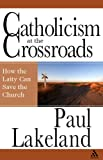 Catholicism at the Crossroads : How the Laity Can Save the Church, Lakeland, Paul, 082642810X