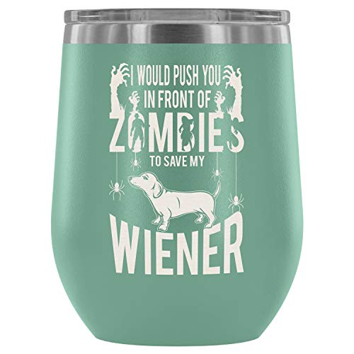 Steel Stemless Wine Glass Tumbler, I Love My Wiener Vacuum Insulated Wine Tumbler, Would Push You In Front Of Zombies To Save My Wiener Wine Tumbler (Wine Tumbler 12Oz - Teal) ()