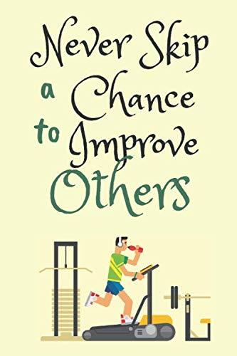 Never Skip A Chance To Improve o...