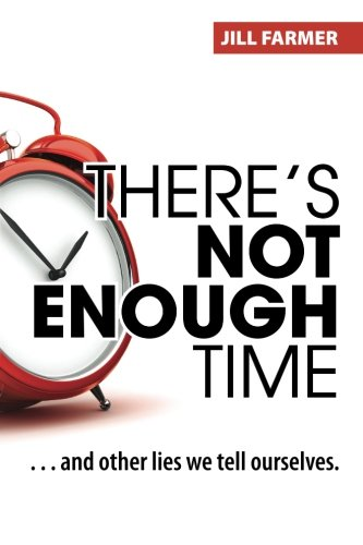 There's Not Enough Time: . . . and other lies we tell ourselves.