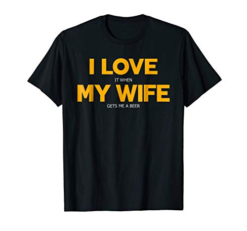 I Love It When My Wife Gets Me A Beer Shirt