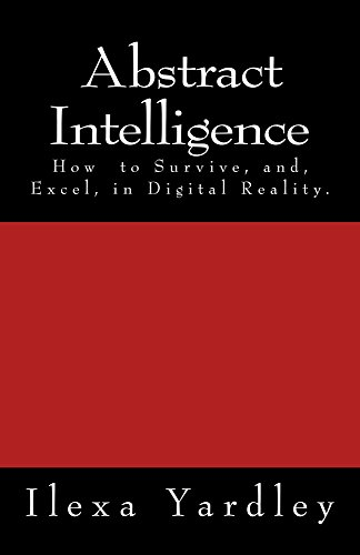 Abstract Intelligence: How to Survive, and Excel, in Digital Reality