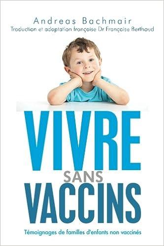 Vivre sans vaccins: Témoignages de familles denfants non vaccinés (French Edition): Andreas Bachmair, Dr. Françoise Berthoud, Michel Georget: ...