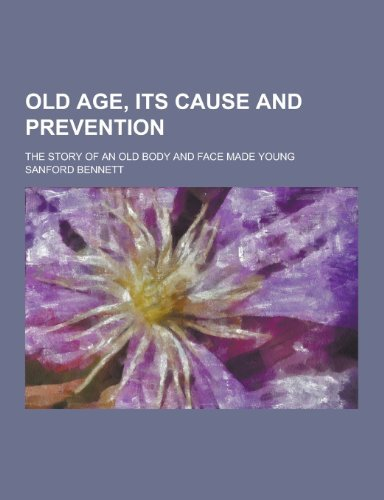 Old Age, Its Cause and Prevention; The Story of an Old Body and Face Made Young by Sanford Fillmore Bennett (2013-09-12) (Old 09 Body)