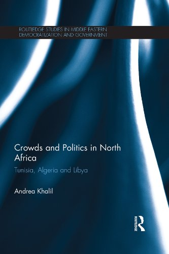 Download Crowds and Politics in North Africa: Tunisia, Algeria and Libya (Routledge Studies in Middle Eastern Democratization and Government) Pdf