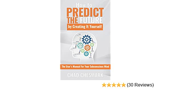 Amazon how to predict the future by creating it yourself the amazon how to predict the future by creating it yourself the users manual for your subconscious mind ebook chad chesmark kindle store fandeluxe Image collections