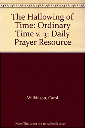 The Hallowing of Time Volume III: Daily Prayer Resource: Ordinary Time v. 3