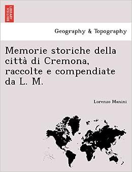 Memorie storiche della città di Cremona, raccolte e compendiate da L. M.