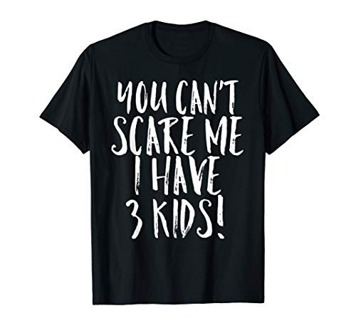 You Can't Scare Me I Have 3 Kids Funny Mom Dad Costume Shirt ()