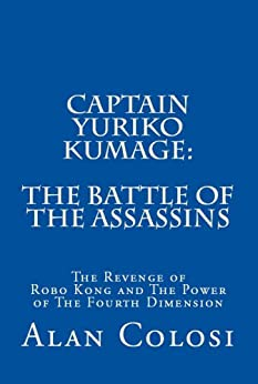 CAPTAIN YURIKO KUMAGE: The Battle of the Assassins: The Revenge of Robo Kong and The Power of The Fourth Dimension (English Edition) por [COLOSI, ALAN]