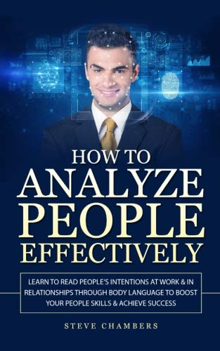 How to Analyze People Effectively: Learn to Read People's Intentions at Work & In Relationships through Body Language to Boost your People Skills & Achieve Success (Psychology,Persuasion,Influence) by CreateSpace Independent Publishing Platform