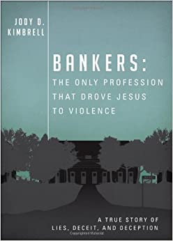 Bankers: The Only Profession That Drove Jesus to Violence: A True Story of Lies, Deceit, and Deception