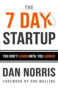 The 7 Day Startup: You Don't Learn Until You Launch from CreateSpace Independent Publishing Platform