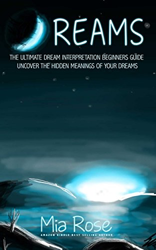 Dreams: Dream Interpretation For Beginners - Uncover The Hidden Meanings of Your Dreams (Dreams, Dream Interpretation, Lucid Dreaming, Astral Projection)