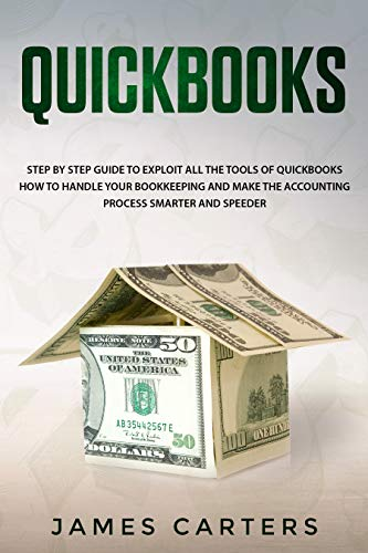 Quickbooks: Step by Step Guide to Exploit All the Tools of Quickbooks, How to Handle your Bookkeeping and Make the Accounting Process Smarter and Speeder