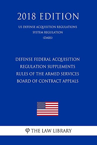 Defense Federal Acquisition Regulation Supplements - Rules of the Armed Services Board of Contract Appeals (US Defense Acquisition Regulations System Regulation) ... (DARS) (2018 Edition) (English Edition)
